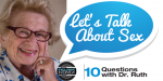 Let's Talk About Sex – 10 Questions with Dr. Ruth